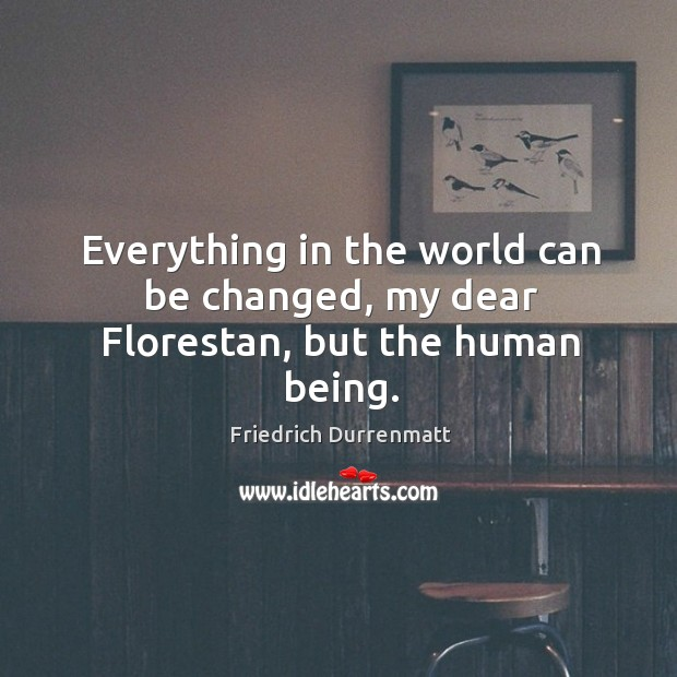 Everything in the world can be changed, my dear florestan, but the human being. Friedrich Durrenmatt Picture Quote
