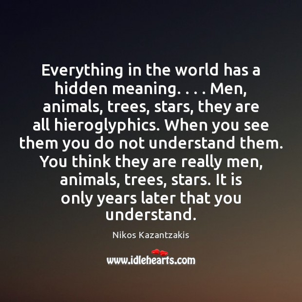 Everything in the world has a hidden meaning. . . . Men, animals, trees, stars, Nikos Kazantzakis Picture Quote