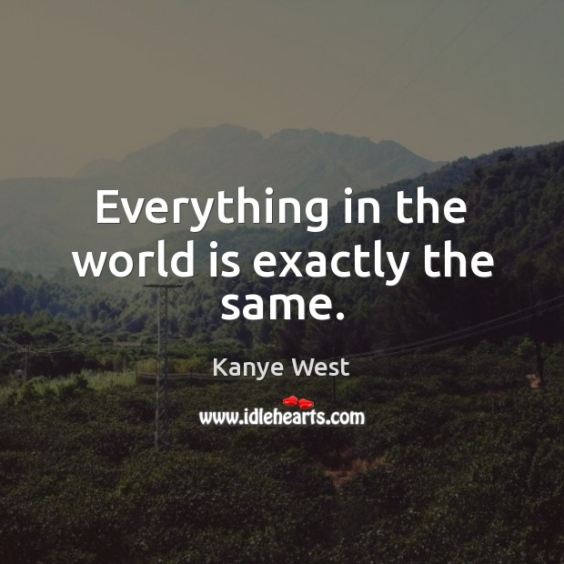 Everything in the world is exactly the same. Kanye West Picture Quote