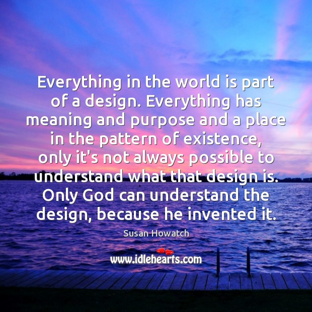 Everything in the world is part of a design. Everything has meaning Image