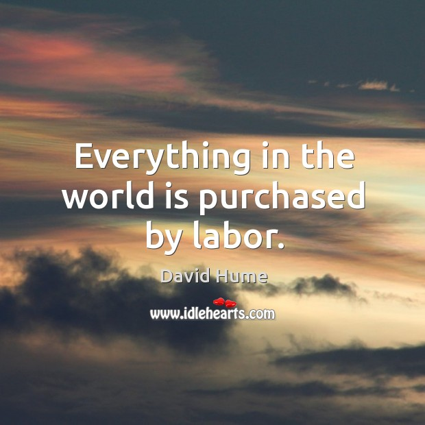 Everything in the world is purchased by labor. David Hume Picture Quote