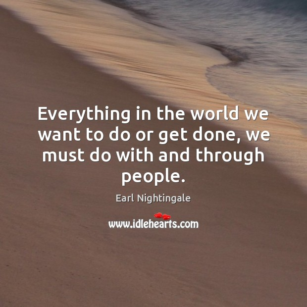Everything in the world we want to do or get done, we must do with and through people. Image