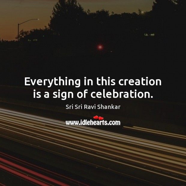 Everything in this creation is a sign of celebration. Image