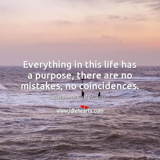 Everything in this life has a purpose, there are no mistakes, no coincidences. Elisabeth Kubler-Ross Picture Quote
