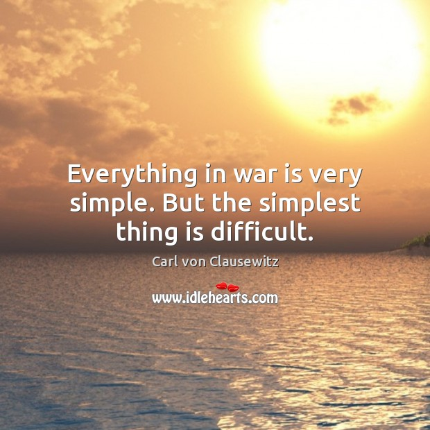 Everything in war is very simple. But the simplest thing is difficult. Carl von Clausewitz Picture Quote