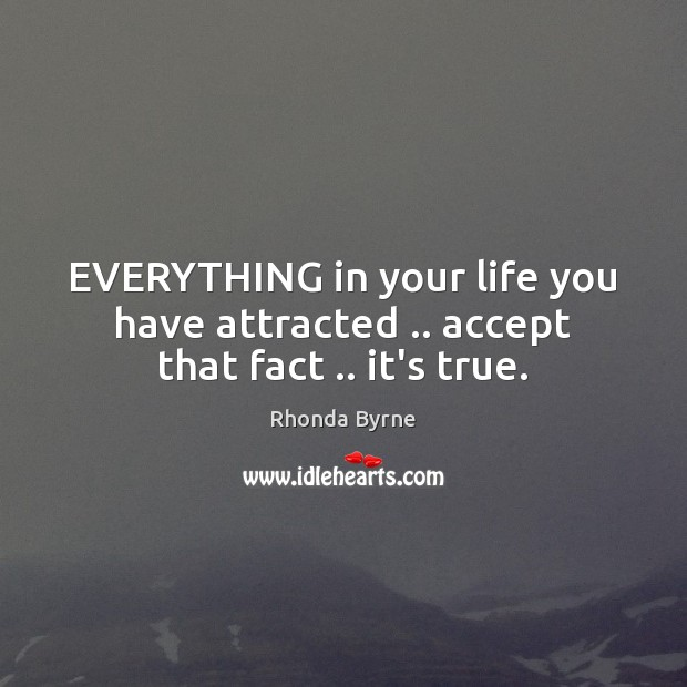 EVERYTHING in your life you have attracted .. accept that fact .. it's true. Image