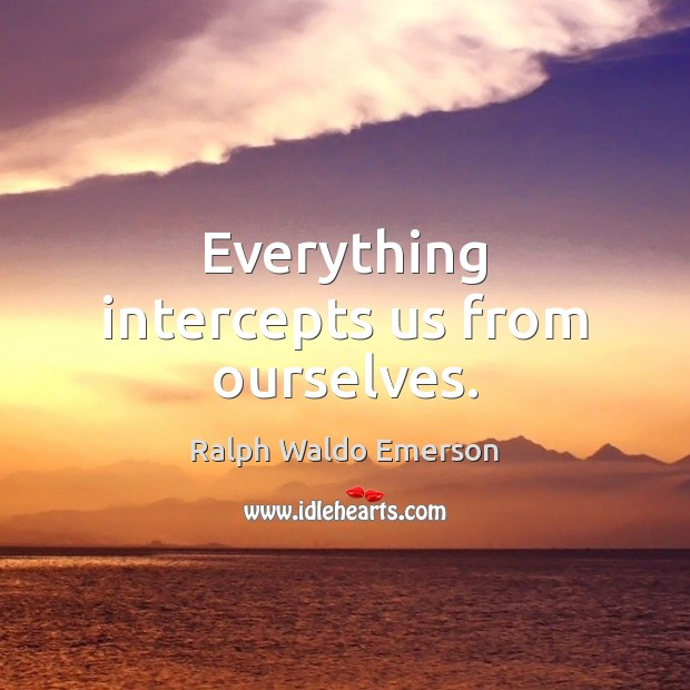 Everything intercepts us from ourselves. Image