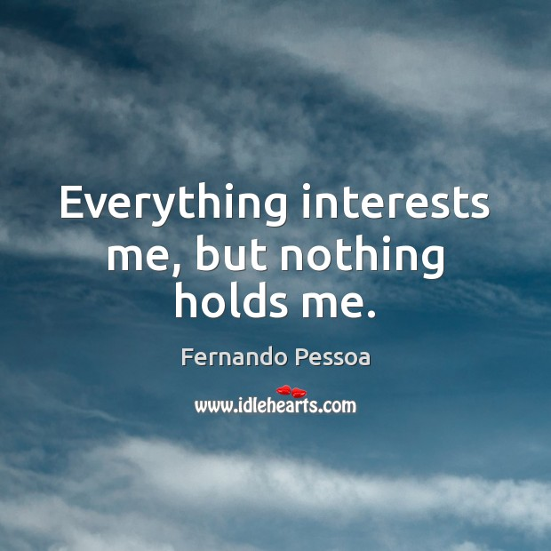 Image, Everything interests me, but nothing holds me.