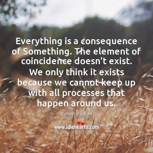 Image, Everything is a consequence of Something. The element of coincidence doesn't exist.
