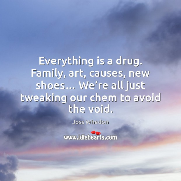 Image, Everything is a drug. Family, art, causes, new shoes… We're all