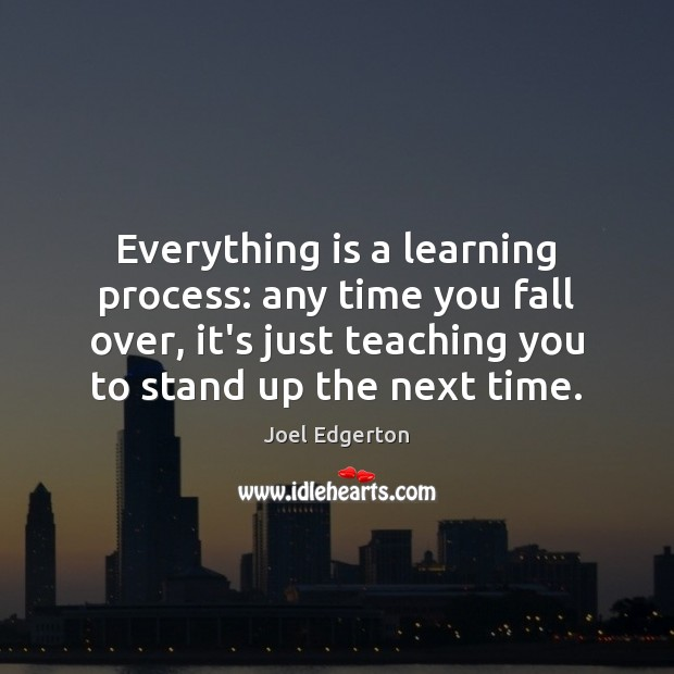 Everything is a learning process: any time you fall over, it's just Joel Edgerton Picture Quote
