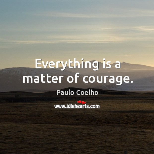 Everything is a matter of courage. Image