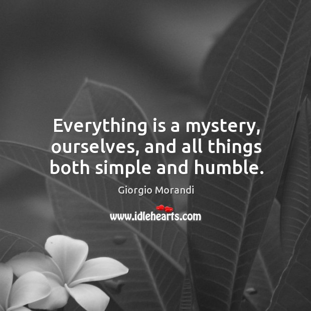 Everything is a mystery, ourselves, and all things both simple and humble. Image