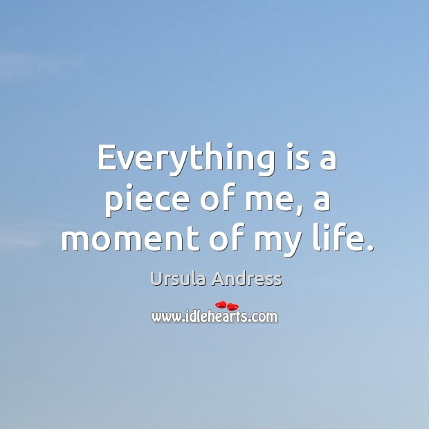 Everything is a piece of me, a moment of my life. Image