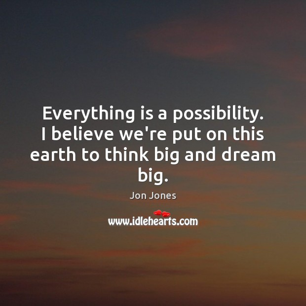 Everything is a possibility. I believe we're put on this earth to think big and dream big. Jon Jones Picture Quote