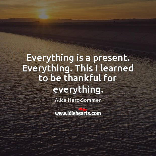 Image, Everything is a present. Everything. This I learned to be thankful for everything.