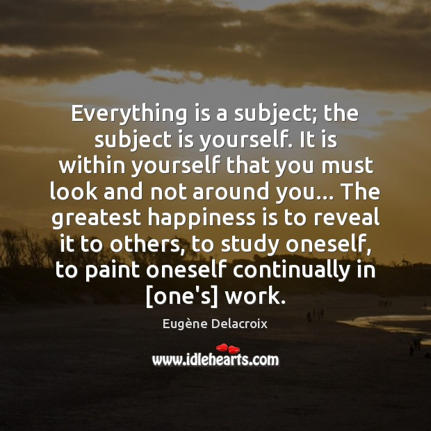 Everything is a subject; the subject is yourself. It is within yourself Eugène Delacroix Picture Quote