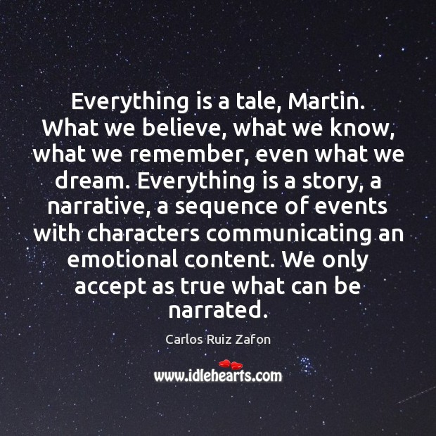 Everything is a tale, Martin. What we believe, what we know, what Carlos Ruiz Zafon Picture Quote