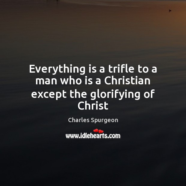 Image, Everything is a trifle to a man who is a Christian except the glorifying of Christ