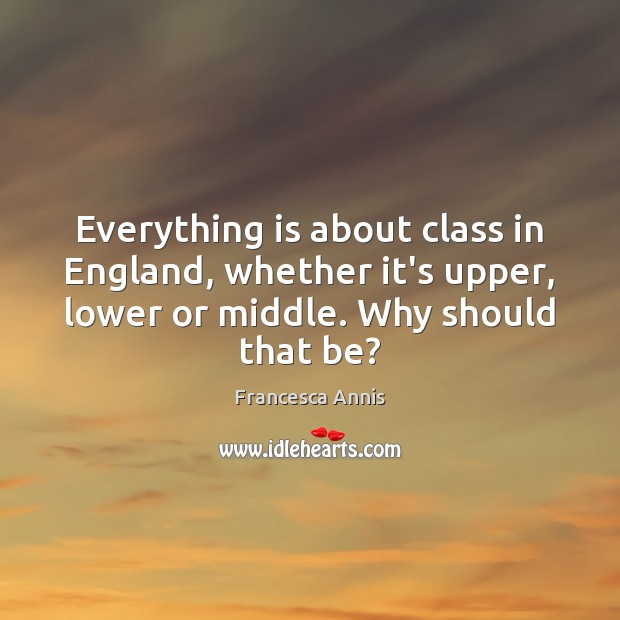 Everything is about class in England, whether it's upper, lower or middle. Francesca Annis Picture Quote