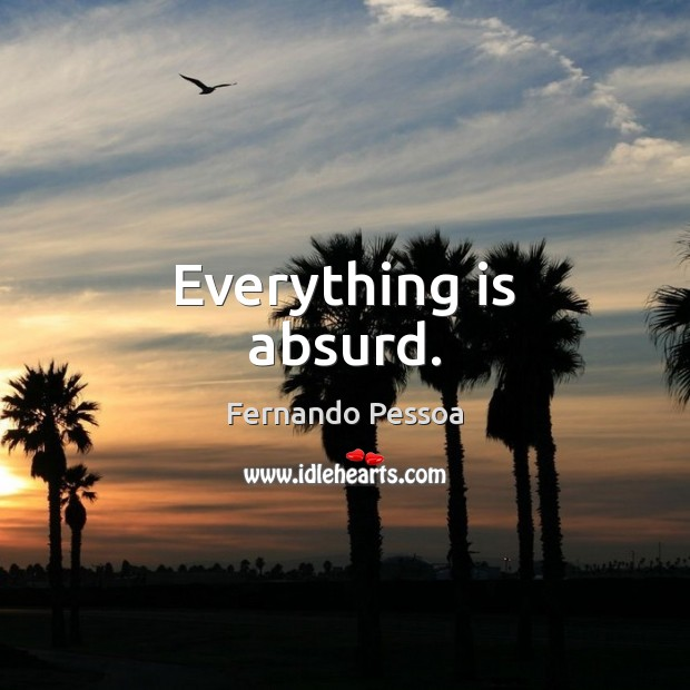 Everything is absurd. Fernando Pessoa Picture Quote