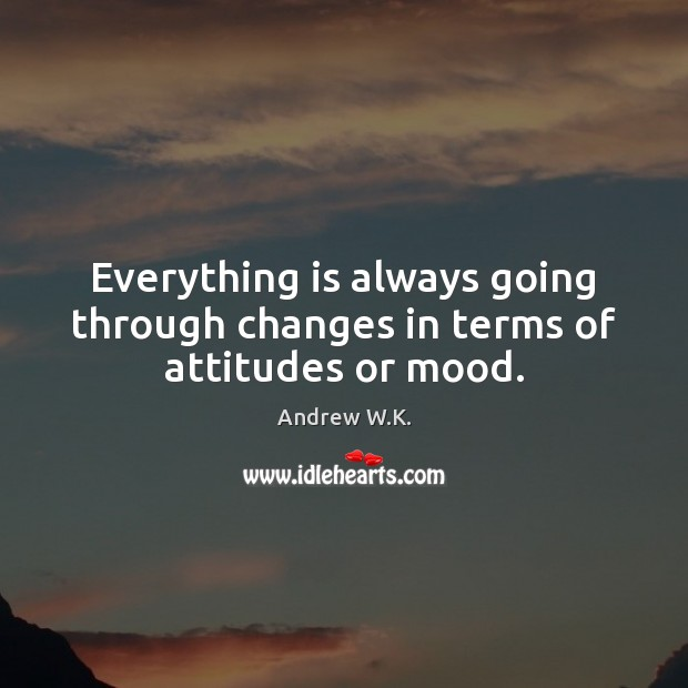 Image, Everything is always going through changes in terms of attitudes or mood.