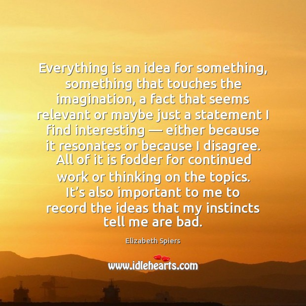 Everything is an idea for something, something that touches the imagination, a Image