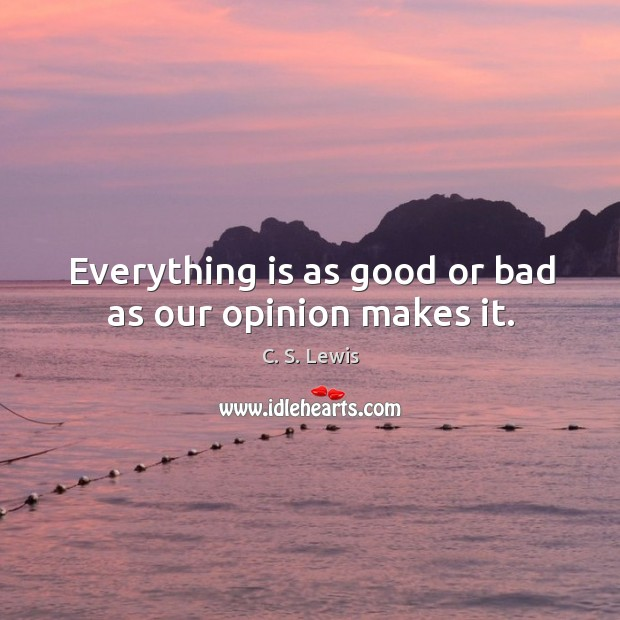 Everything is as good or bad as our opinion makes it. Image
