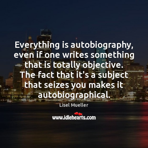 Image, Everything is autobiography, even if one writes something that is totally objective.