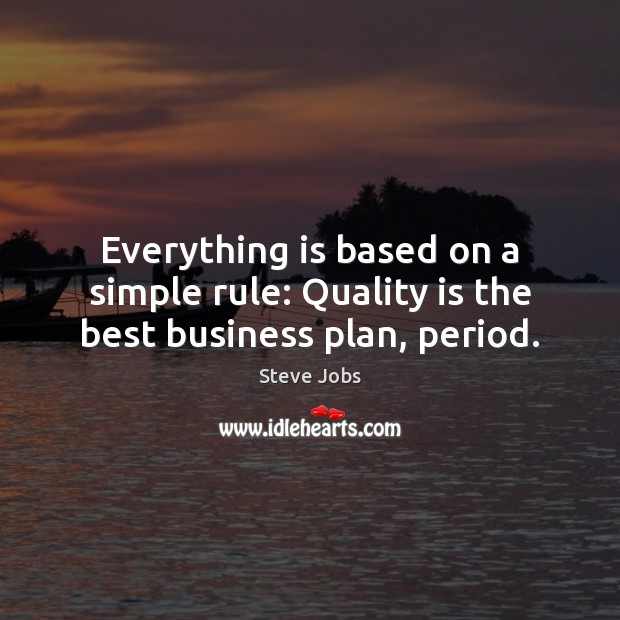 Image, Everything is based on a simple rule: Quality is the best business plan, period.