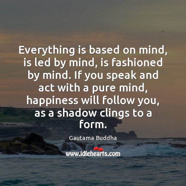 Everything is based on mind, is led by mind, is fashioned by Image