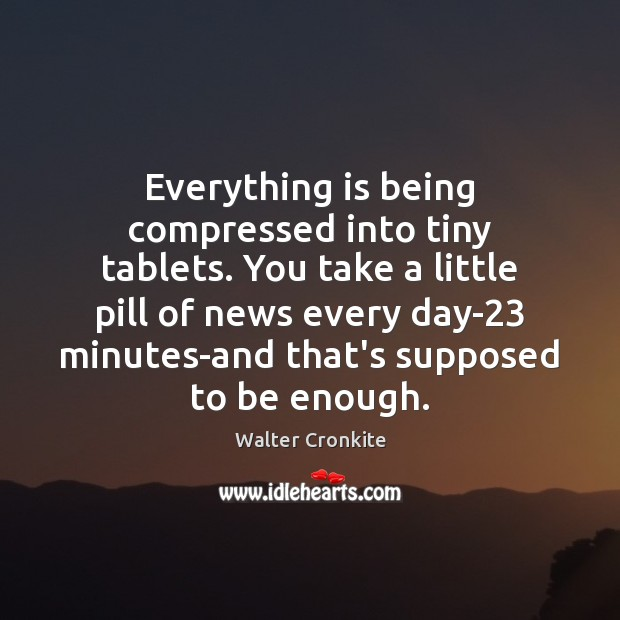 Everything is being compressed into tiny tablets. You take a little pill Walter Cronkite Picture Quote