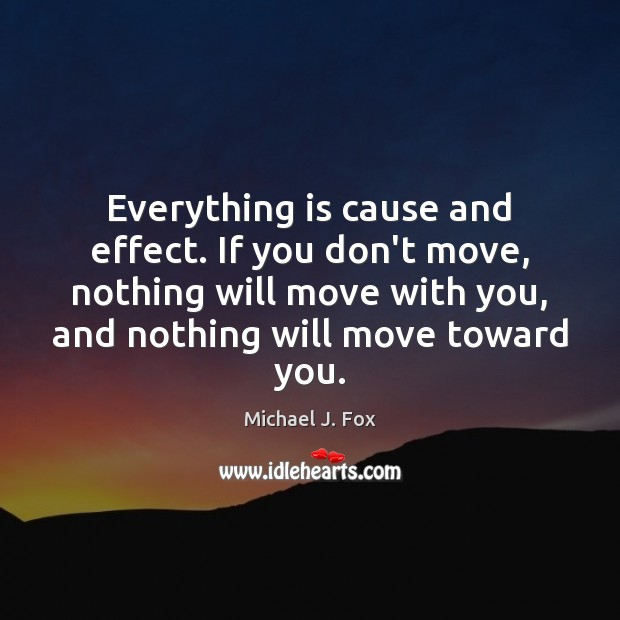 Everything is cause and effect. If you don't move, nothing will move Image