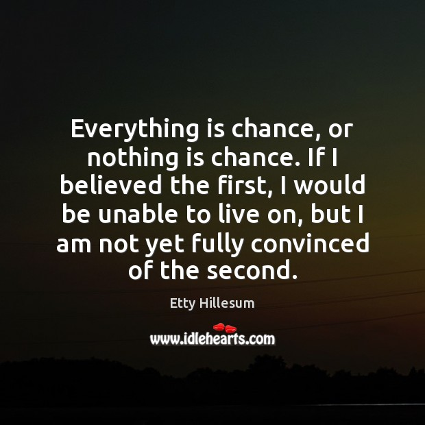 Everything is chance, or nothing is chance. If I believed the first, Etty Hillesum Picture Quote