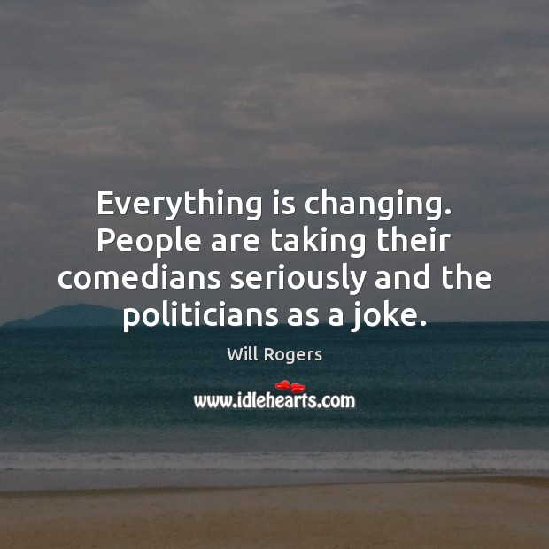 Everything is changing. People are taking their comedians seriously and the politicians Will Rogers Picture Quote