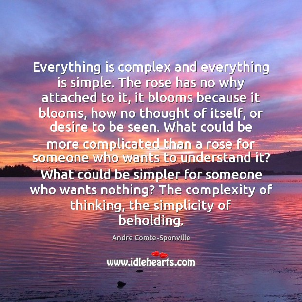 Everything is complex and everything is simple. The rose has no why Andre Comte-Sponville Picture Quote