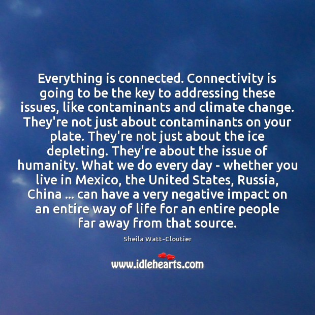 Everything is connected. Connectivity is going to be the key to addressing Climate Quotes Image