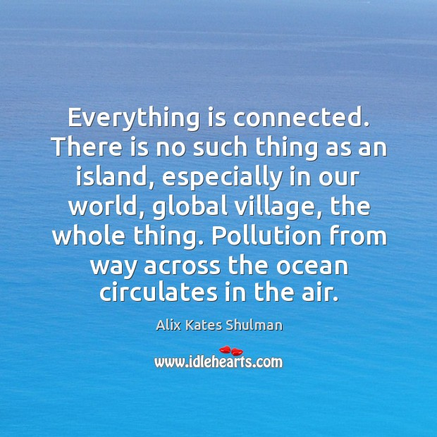 Everything is connected. There is no such thing as an island, especially Image