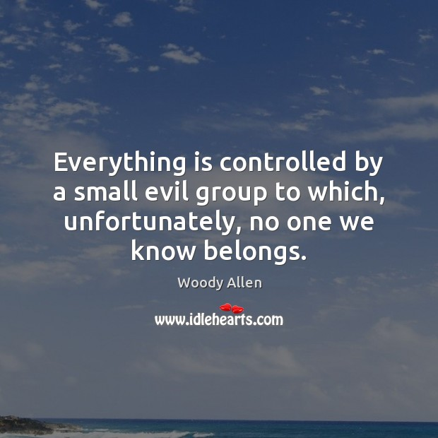 Everything is controlled by a small evil group to which, unfortunately, no Woody Allen Picture Quote