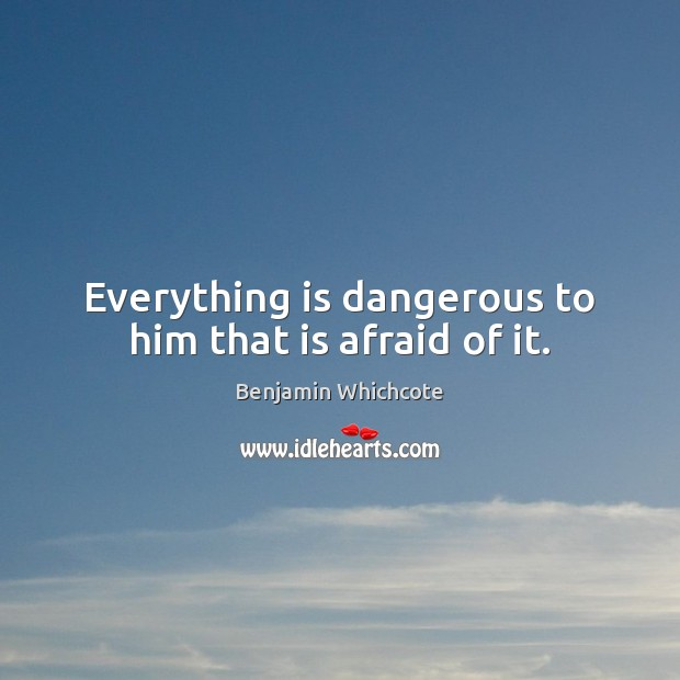 Everything is dangerous to him that is afraid of it. Benjamin Whichcote Picture Quote