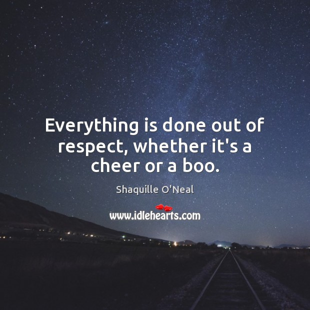 Everything is done out of respect, whether it's a cheer or a boo. Shaquille O'Neal Picture Quote