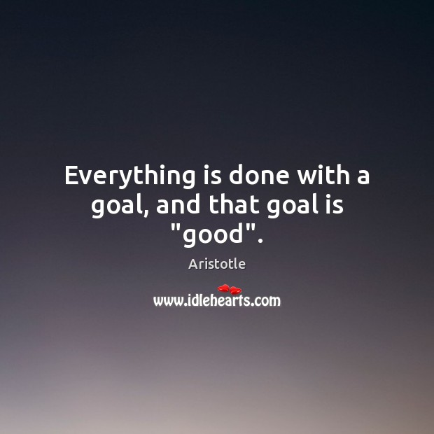 "Image, Everything is done with a goal, and that goal is ""good""."