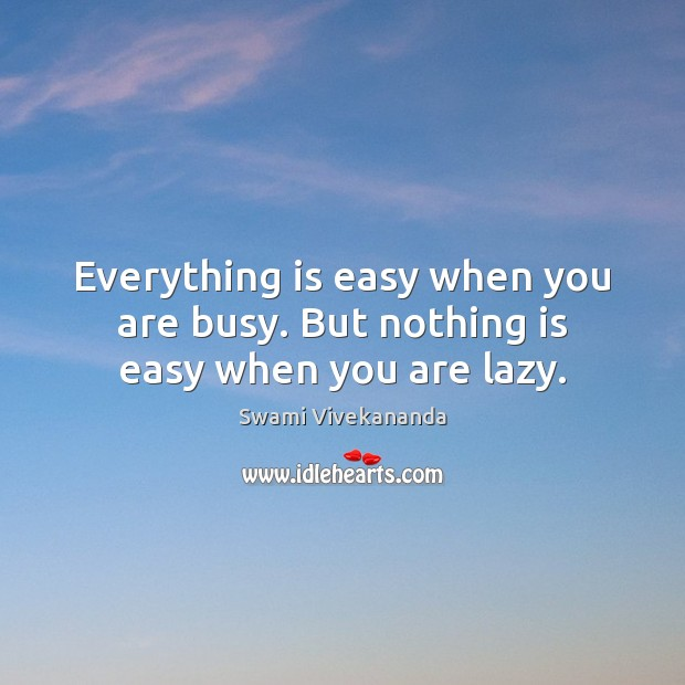 Everything is easy when you are busy. But nothing is easy when you are lazy. Image