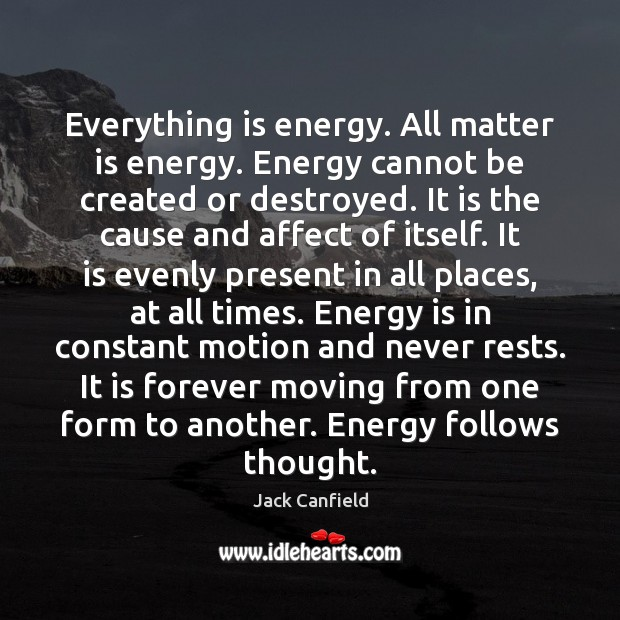 Everything is energy. All matter is energy. Energy cannot be created or Jack Canfield Picture Quote
