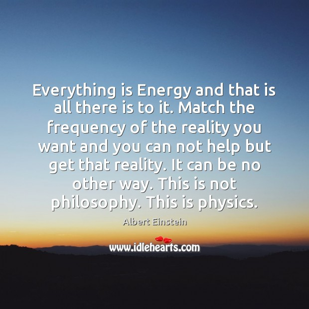 Everything is Energy and that is all there is to it. Match Image