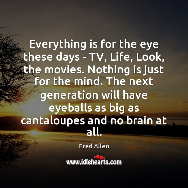 Everything is for the eye these days – TV, Life, Look, the Fred Allen Picture Quote