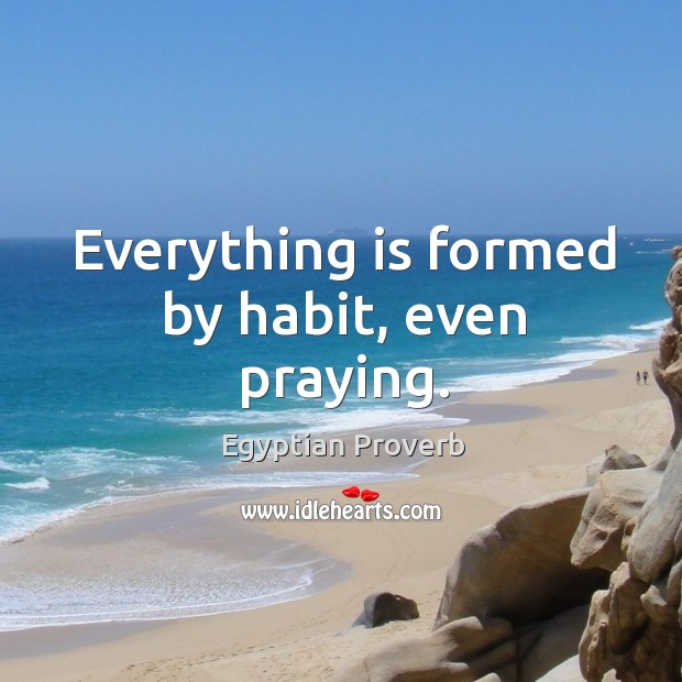 Everything is formed by habit, even praying. Egyptian Proverbs Image
