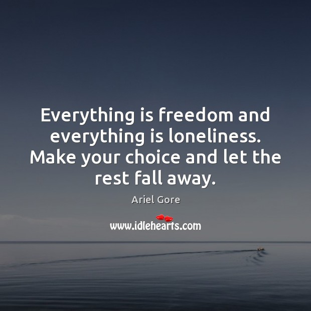 Everything is freedom and everything is loneliness. Make your choice and let Ariel Gore Picture Quote