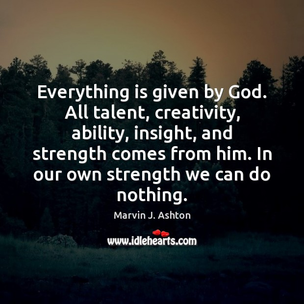 Everything is given by God. All talent, creativity, ability, insight, and strength Image
