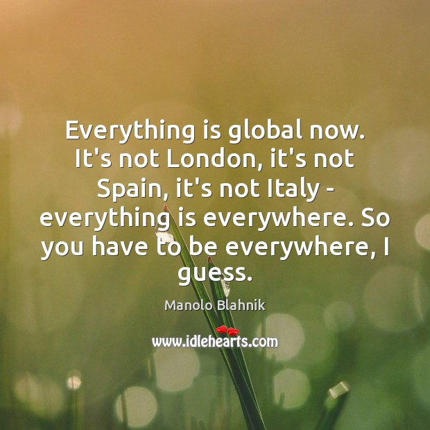 Everything is global now. It's not London, it's not Spain, it's not Manolo Blahnik Picture Quote